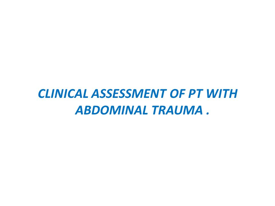 CLINICAL ASSESSMENT OF PT WITH ABDOMINAL TRAUMA .