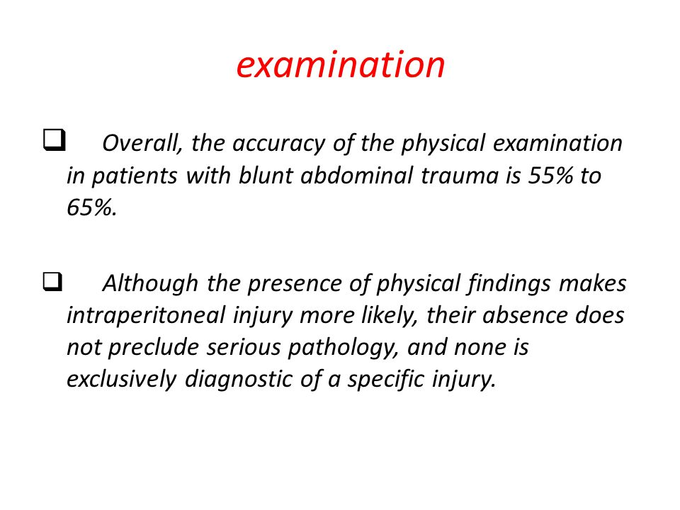 examination Overall, the accuracy of the physical examination in patients with blunt abdominal trauma is 55% to 65%.