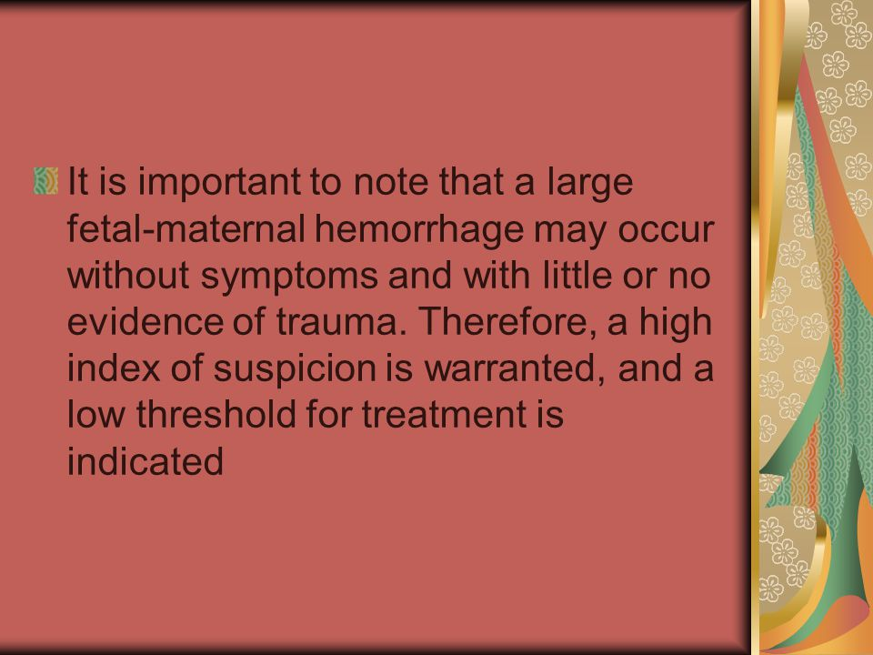 It is important to note that a large fetal-maternal hemorrhage may occur without symptoms and with little or no evidence of trauma.