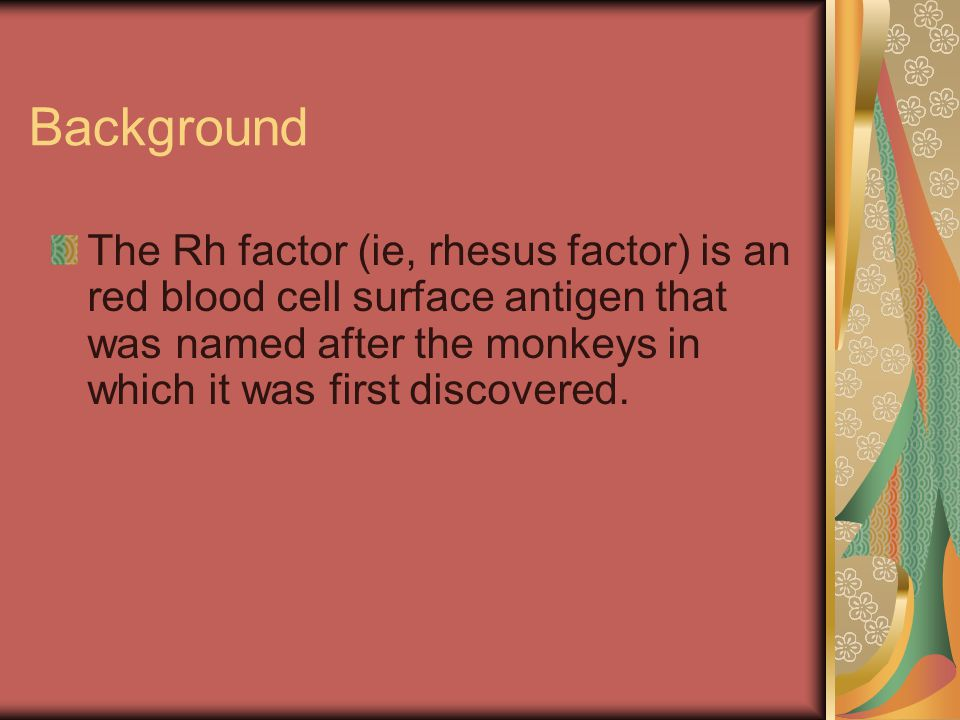 Background The Rh factor (ie, rhesus factor) is an red blood cell surface antigen that was named after the monkeys in which it was first discovered.