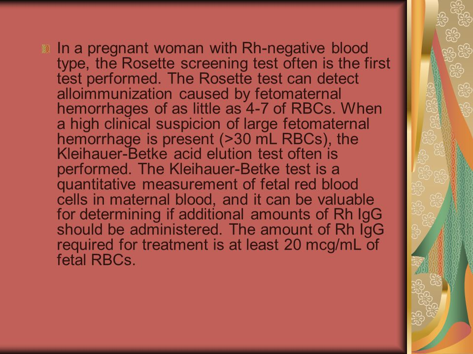 In a pregnant woman with Rh-negative blood type, the Rosette screening test often is the first test performed.
