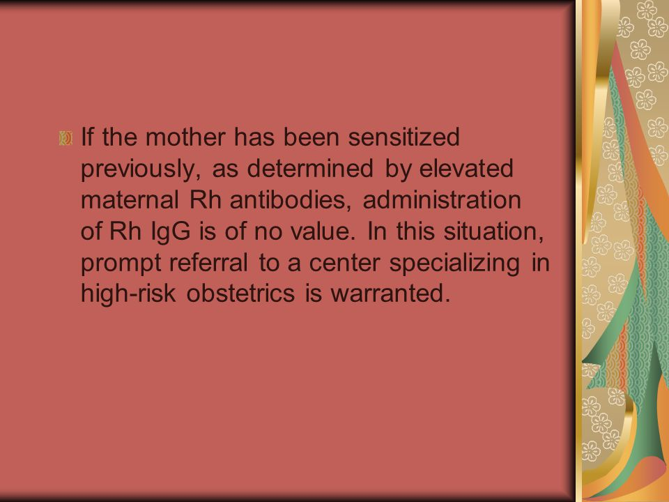 If the mother has been sensitized previously, as determined by elevated maternal Rh antibodies, administration of Rh IgG is of no value.