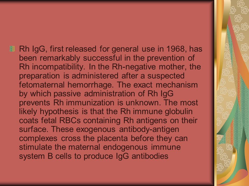 Rh IgG, first released for general use in 1968, has been remarkably successful in the prevention of Rh incompatibility.