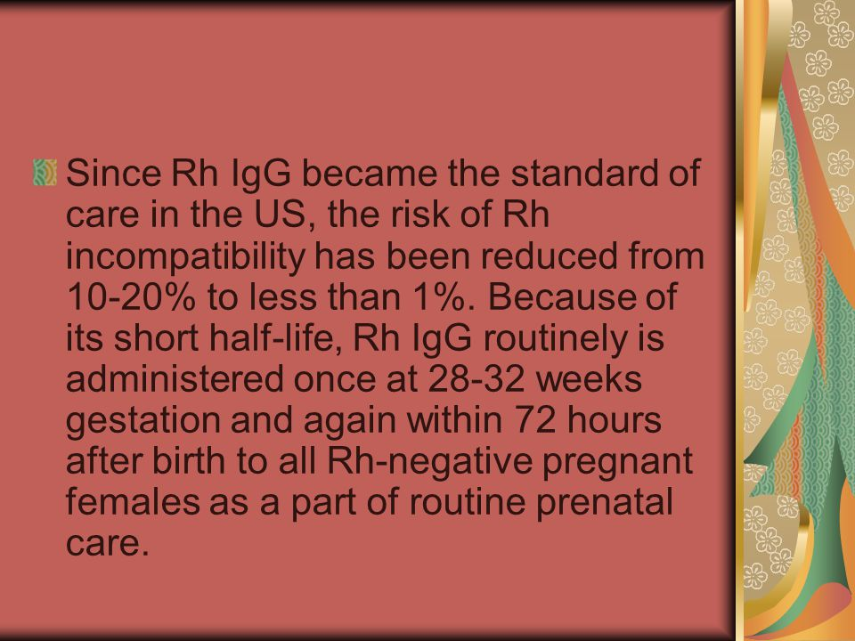 Since Rh IgG became the standard of care in the US, the risk of Rh incompatibility has been reduced from 10-20% to less than 1%.