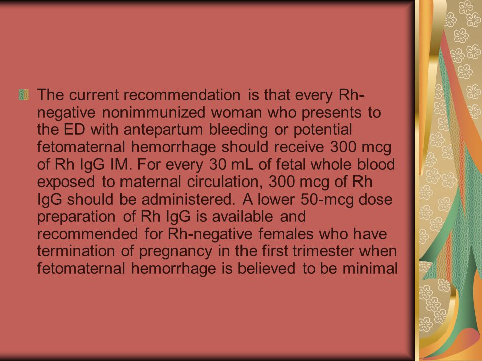The current recommendation is that every Rh-negative nonimmunized woman who presents to the ED with antepartum bleeding or potential fetomaternal hemorrhage should receive 300 mcg of Rh IgG IM.
