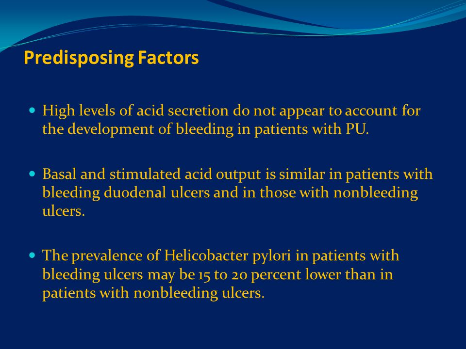 Predisposing Factors High levels of acid secretion do not appear to account for the development of bleeding in patients with PU.