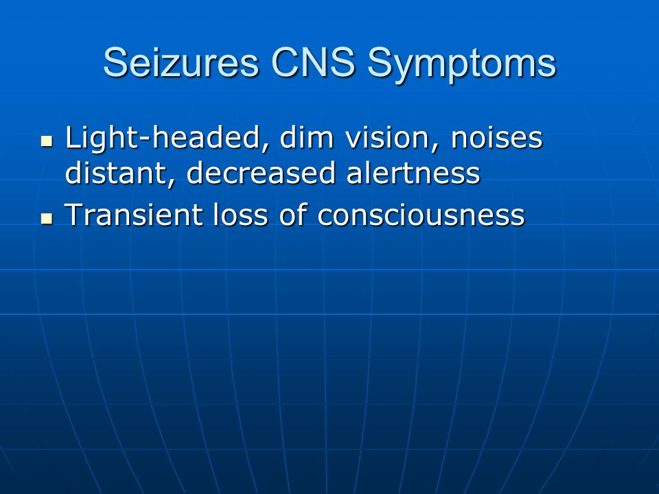 Seizures CNS Symptoms Light-headed, dim vision, noises distant, decreased alertness.