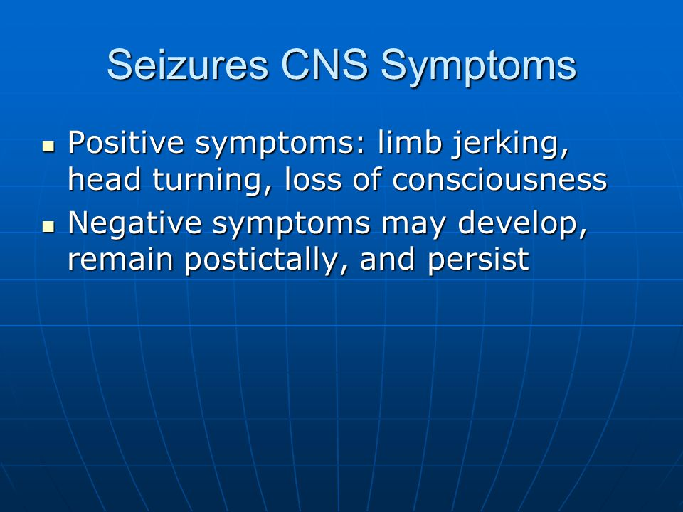 Seizures CNS Symptoms Positive symptoms: limb jerking, head turning, loss of consciousness.