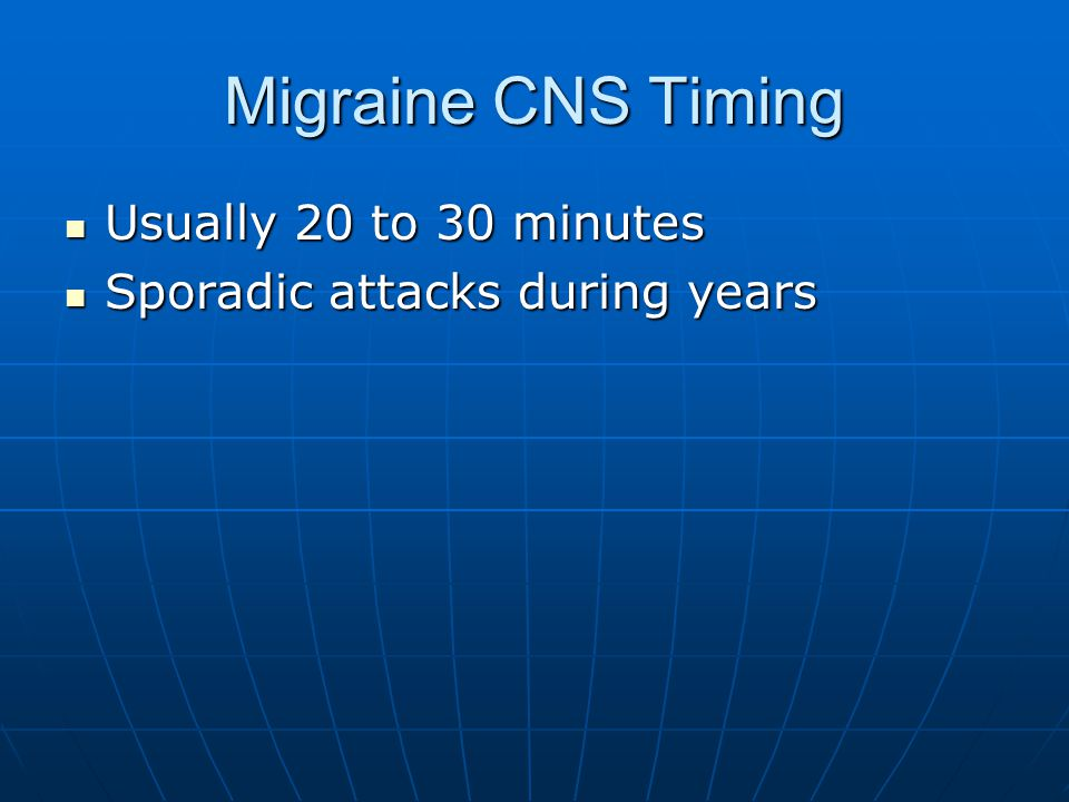 Migraine CNS Timing Usually 20 to 30 minutes