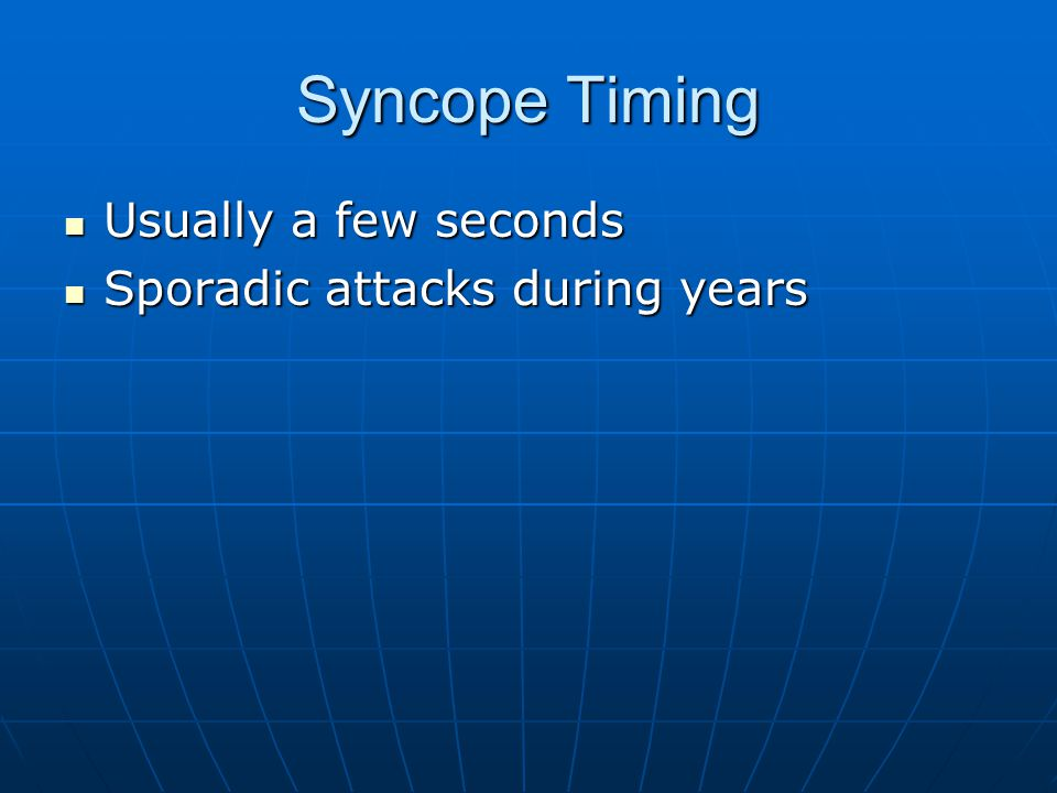 Syncope Timing Usually a few seconds Sporadic attacks during years