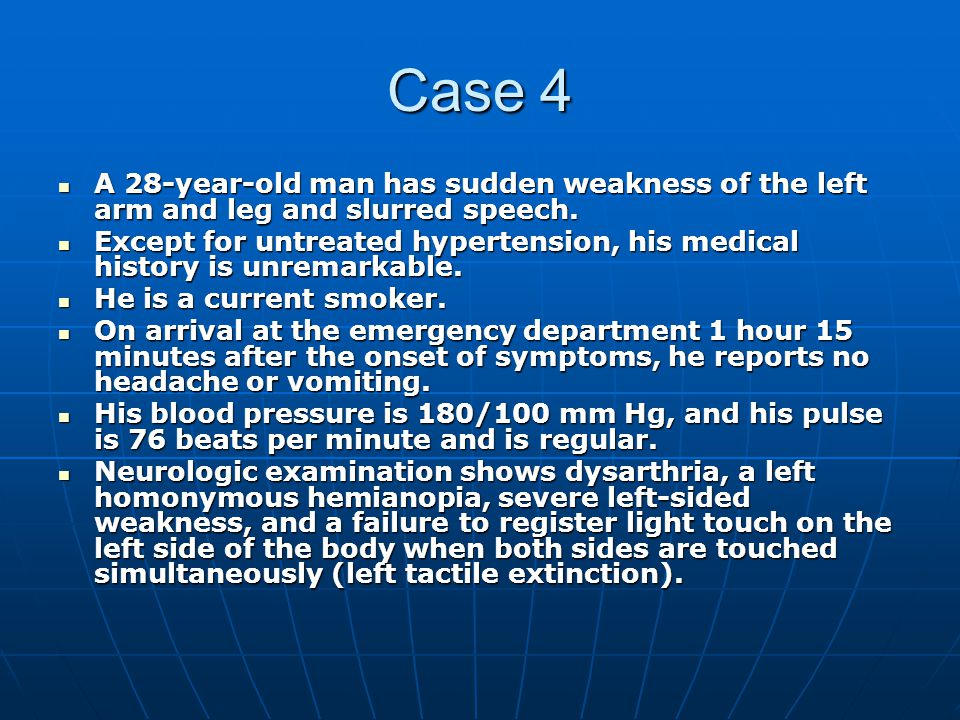 Case 4 A 28-year-old man has sudden weakness of the left arm and leg and slurred speech.