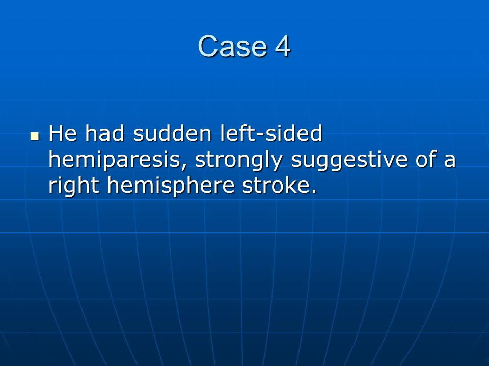 Case 4 He had sudden left-sided hemiparesis, strongly suggestive of a right hemisphere stroke.