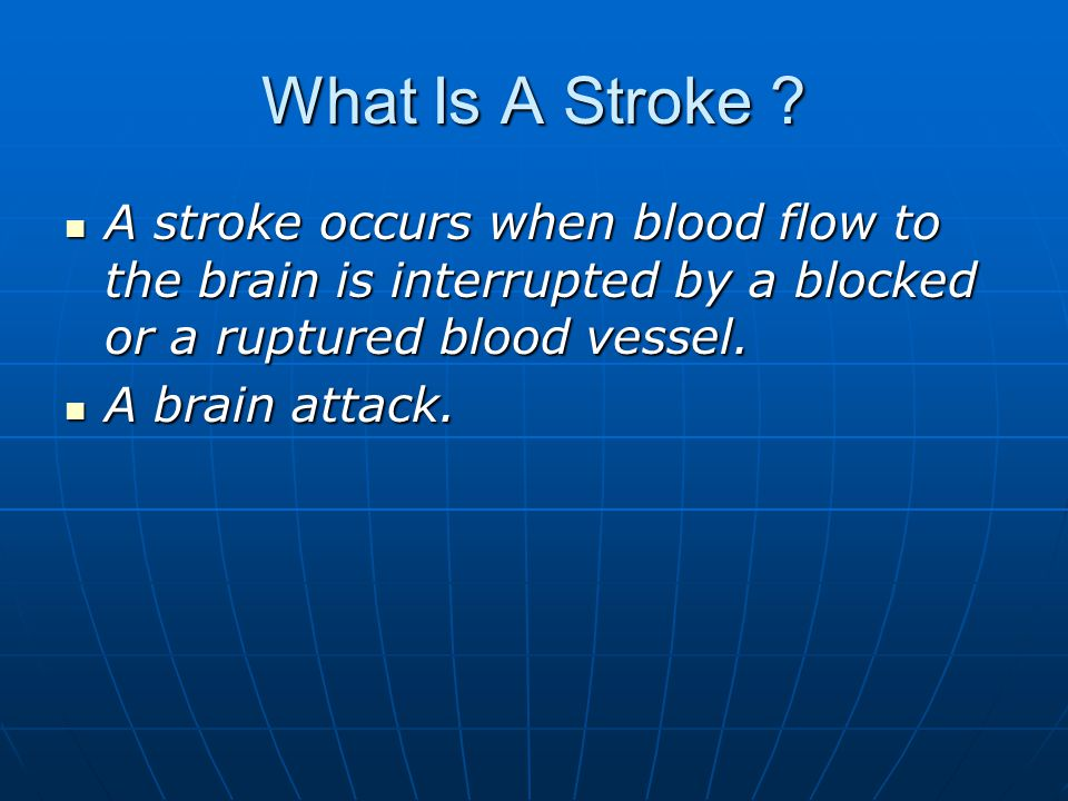 What Is A Stroke A stroke occurs when blood flow to the brain is interrupted by a blocked or a ruptured blood vessel.