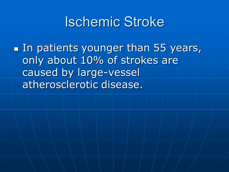 Ischemic Stroke In patients younger than 55 years, only about 10% of strokes are caused by large-vessel atherosclerotic disease.