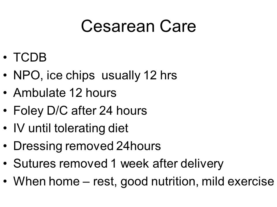 Cesarean Care TCDB NPO, ice chips usually 12 hrs Ambulate 12 hours