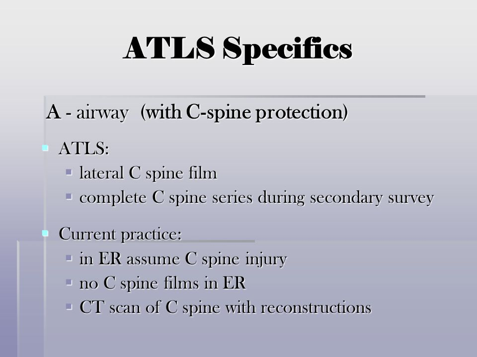ATLS Specifics A - airway (with C-spine protection) ATLS: