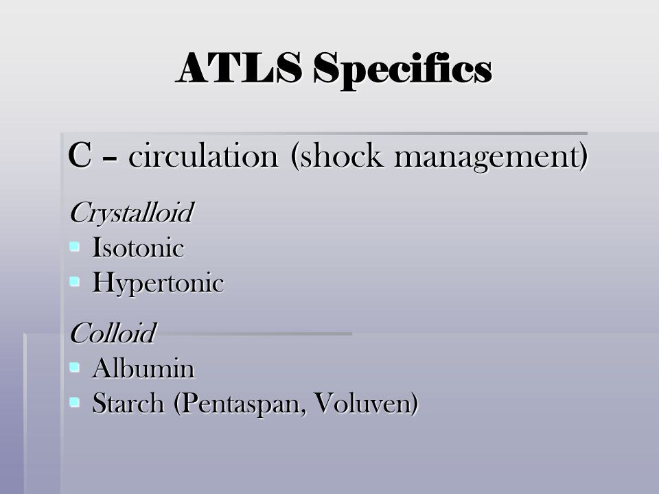 ATLS Specifics C – circulation (shock management) Crystalloid Isotonic