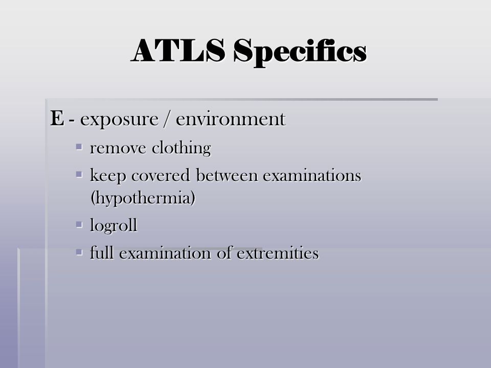 ATLS Specifics E - exposure / environment remove clothing