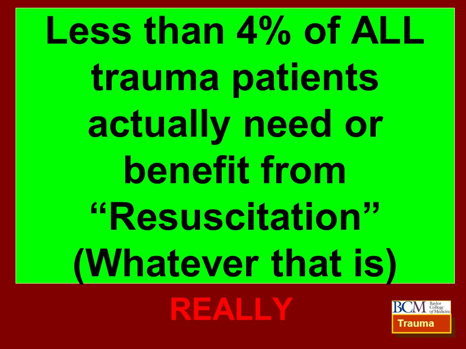 Less than 4% of ALL trauma patients actually need or benefit from Resuscitation (Whatever that is)