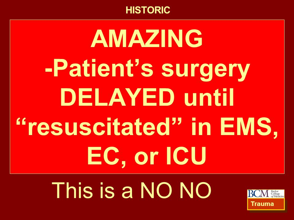 HISTORIC AMAZING -Patient's surgery DELAYED until resuscitated in EMS, EC, or ICU. This is a NO NO.