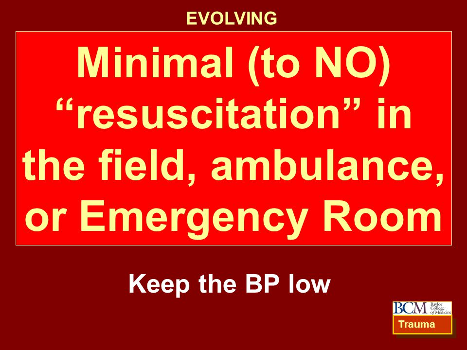 EVOLVING Minimal (to NO) resuscitation in the field, ambulance, or Emergency Room. Keep the BP low.