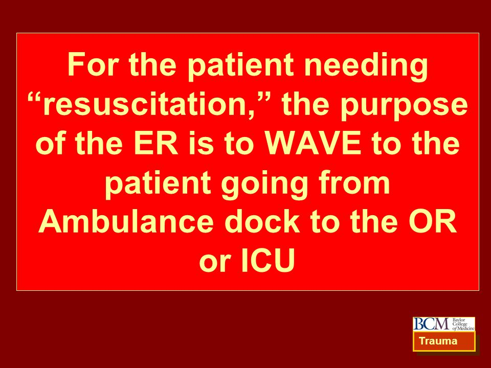 For the patient needing resuscitation, the purpose of the ER is to WAVE to the patient going from Ambulance dock to the OR or ICU