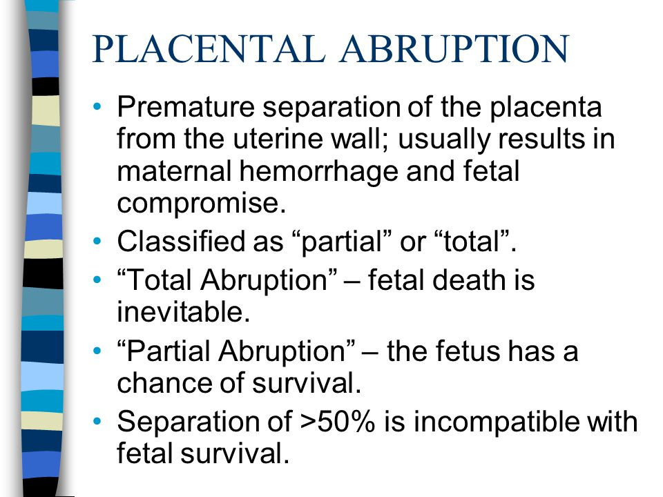 PLACENTAL ABRUPTION Premature separation of the placenta from the uterine wall; usually results in maternal hemorrhage and fetal compromise.