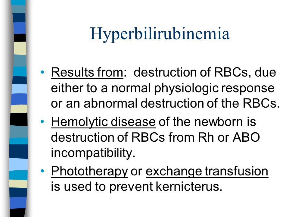 Hyperbilirubinemia Results from: destruction of RBCs, due either to a normal physiologic response or an abnormal destruction of the RBCs.
