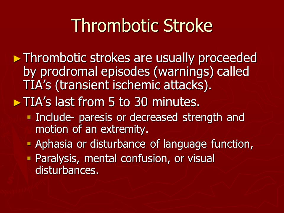 Thrombotic Stroke Thrombotic strokes are usually proceeded by prodromal episodes (warnings) called TIA's (transient ischemic attacks).