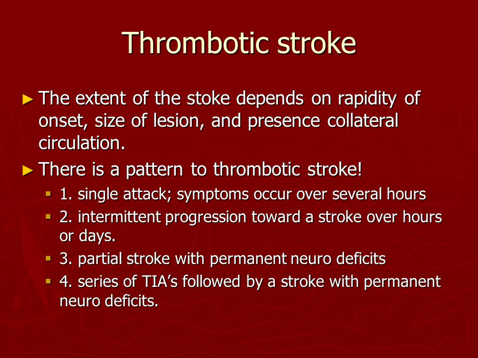 Thrombotic stroke The extent of the stoke depends on rapidity of onset, size of lesion, and presence collateral circulation.