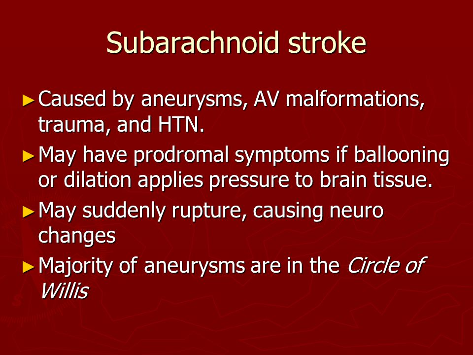 Subarachnoid stroke Caused by aneurysms, AV malformations, trauma, and HTN.