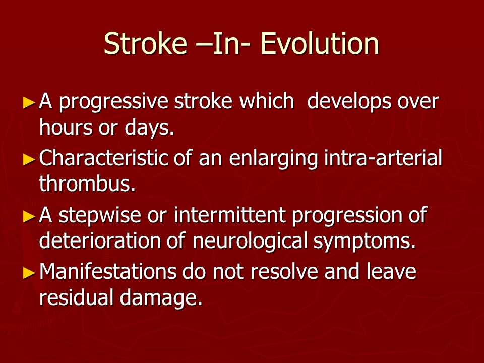 Stroke –In- Evolution A progressive stroke which develops over hours or days. Characteristic of an enlarging intra-arterial thrombus.