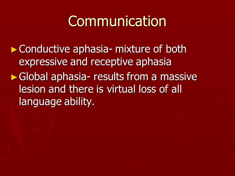 Communication Conductive aphasia- mixture of both expressive and receptive aphasia.