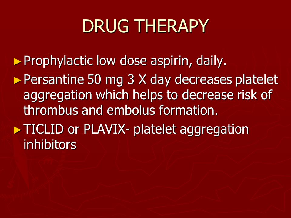 DRUG THERAPY Prophylactic low dose aspirin, daily.