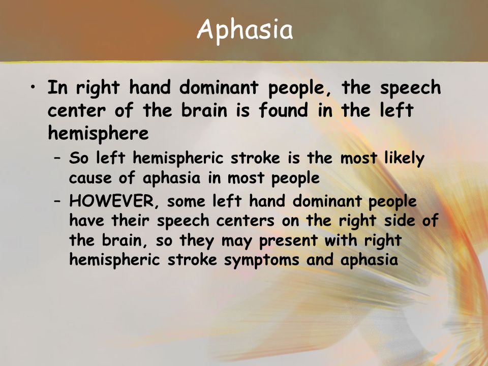 Aphasia In right hand dominant people, the speech center of the brain is found in the left hemisphere.