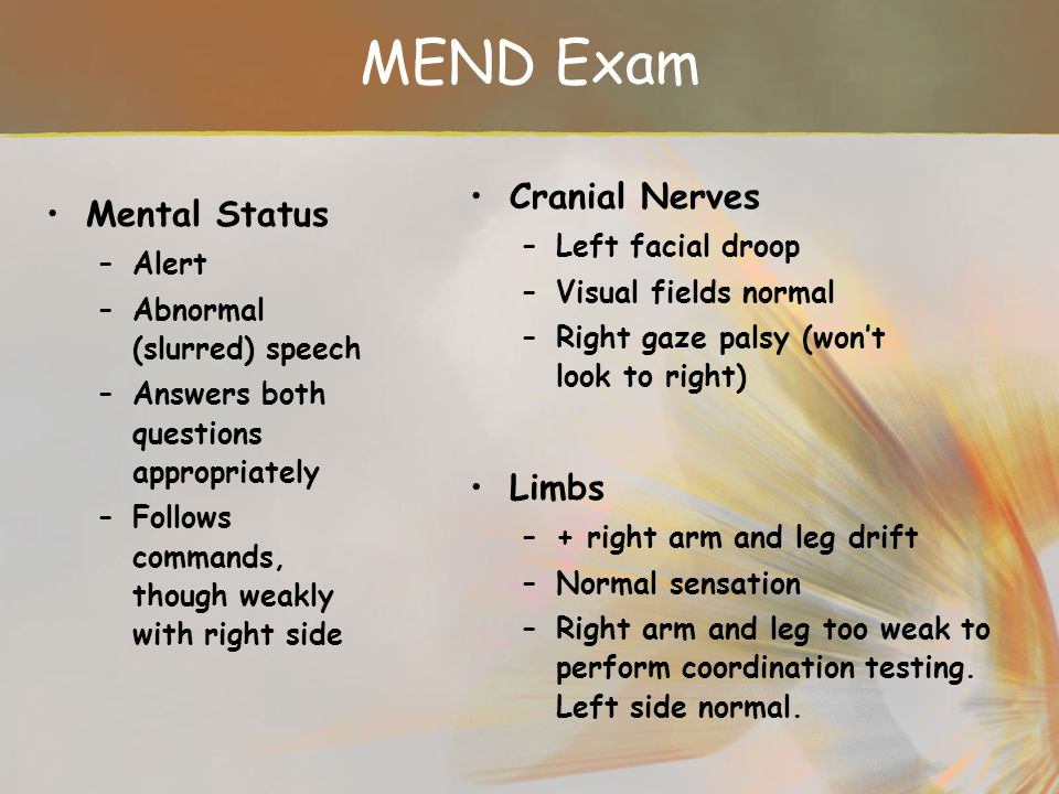 MEND Exam Cranial Nerves Mental Status Limbs Left facial droop Alert