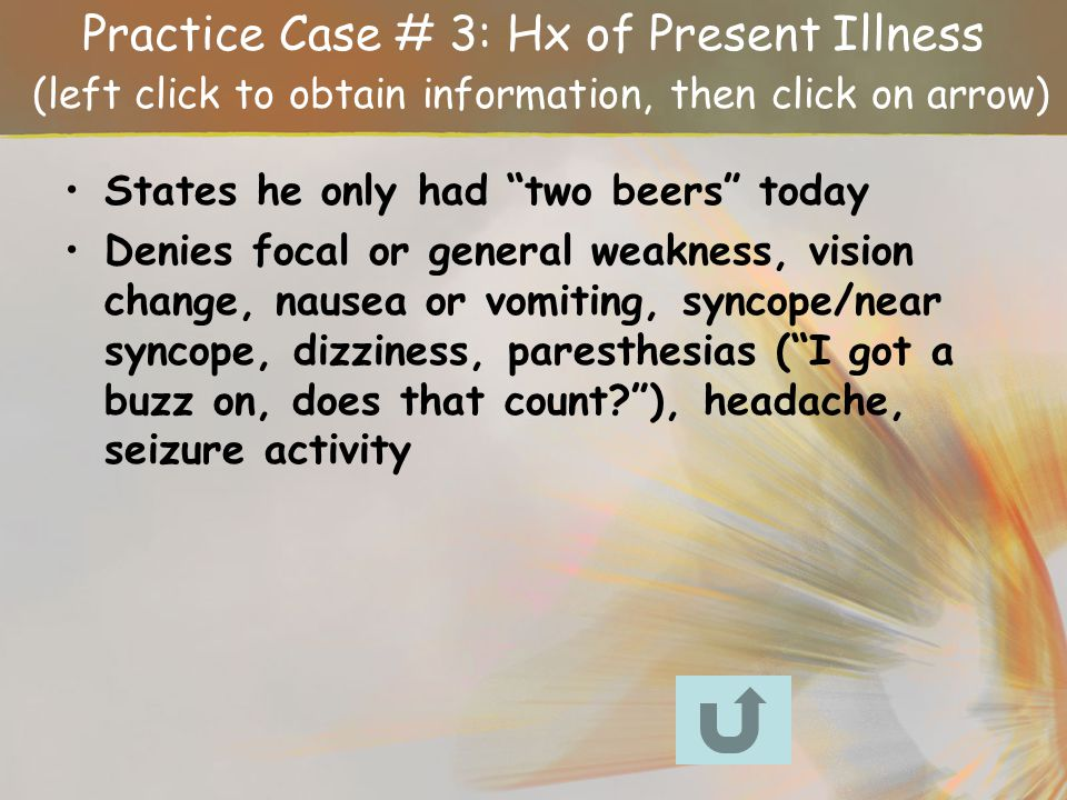 Practice Case # 3: Hx of Present Illness (left click to obtain information, then click on arrow)