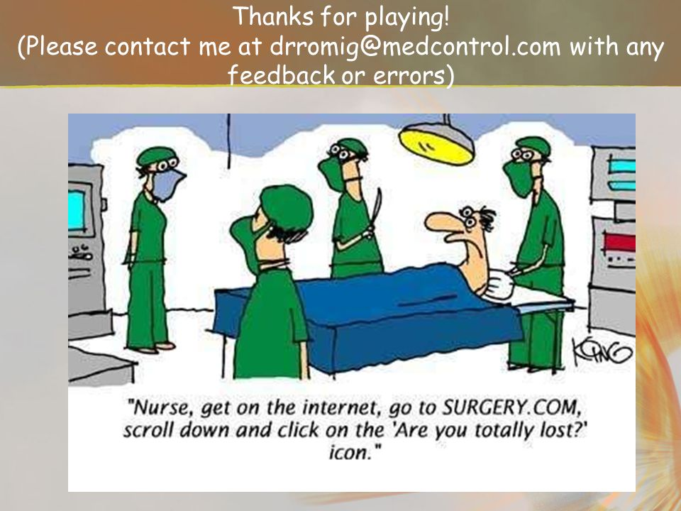 Thanks for playing. (Please contact me at drromig@medcontrol