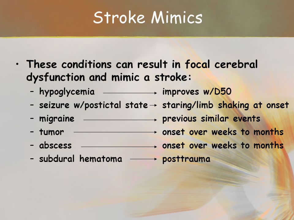 Stroke Mimics These conditions can result in focal cerebral dysfunction and mimic a stroke: hypoglycemia improves w/D50.