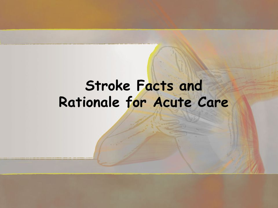 Stroke Facts and Rationale for Acute Care