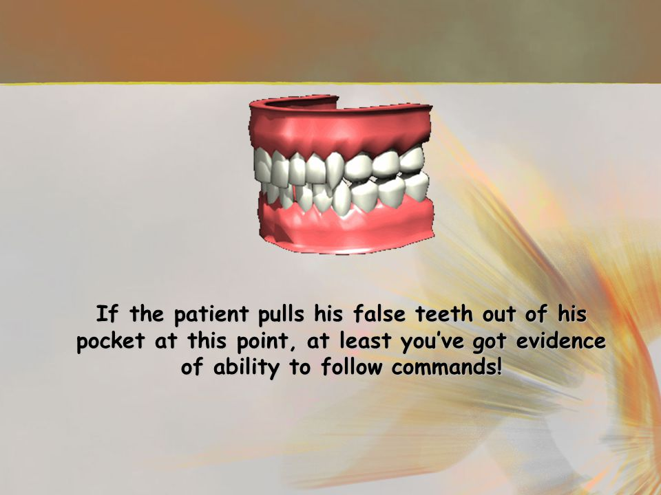 If the patient pulls his false teeth out of his pocket at this point, at least you've got evidence of ability to follow commands!