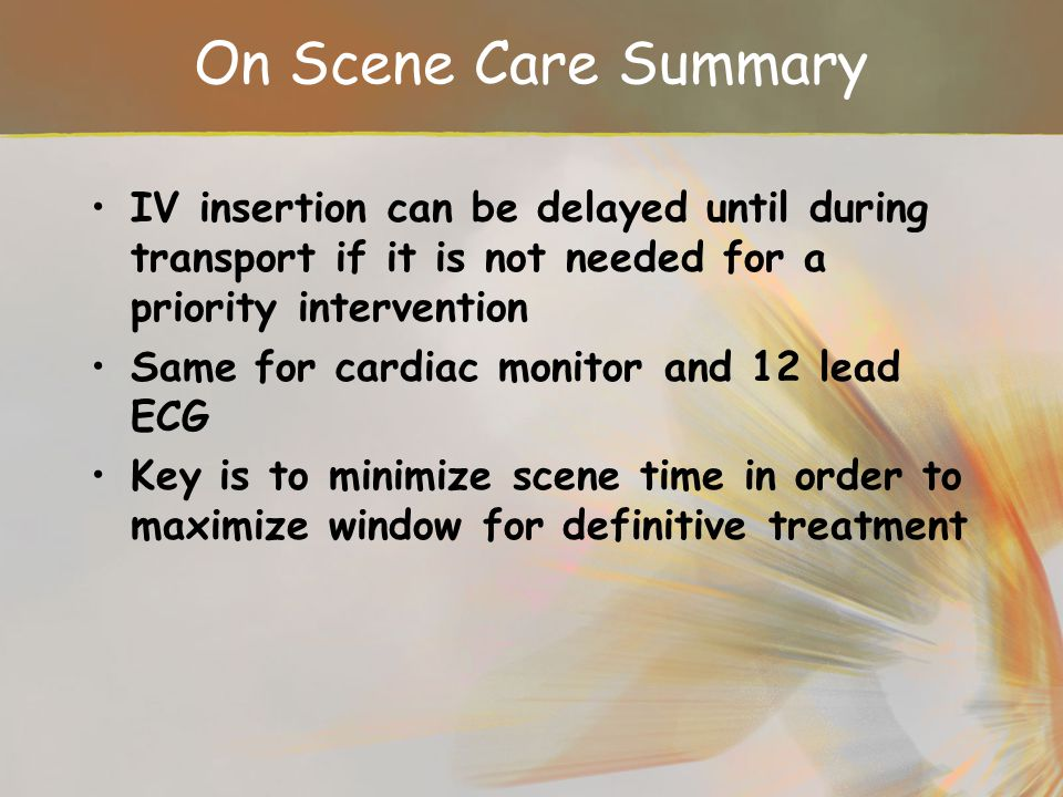 On Scene Care Summary IV insertion can be delayed until during transport if it is not needed for a priority intervention.