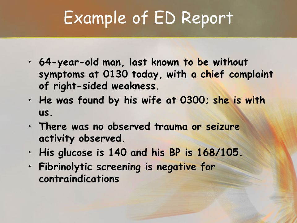 Example of ED Report 64-year-old man, last known to be without symptoms at 0130 today, with a chief complaint of right-sided weakness.