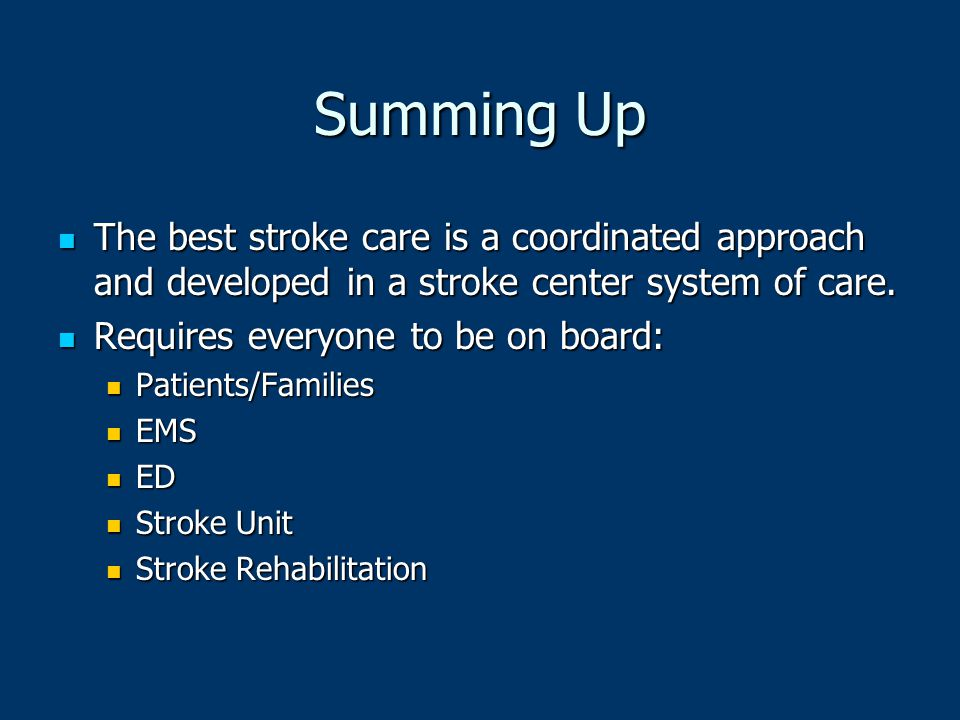 Summing Up The best stroke care is a coordinated approach and developed in a stroke center system of care.