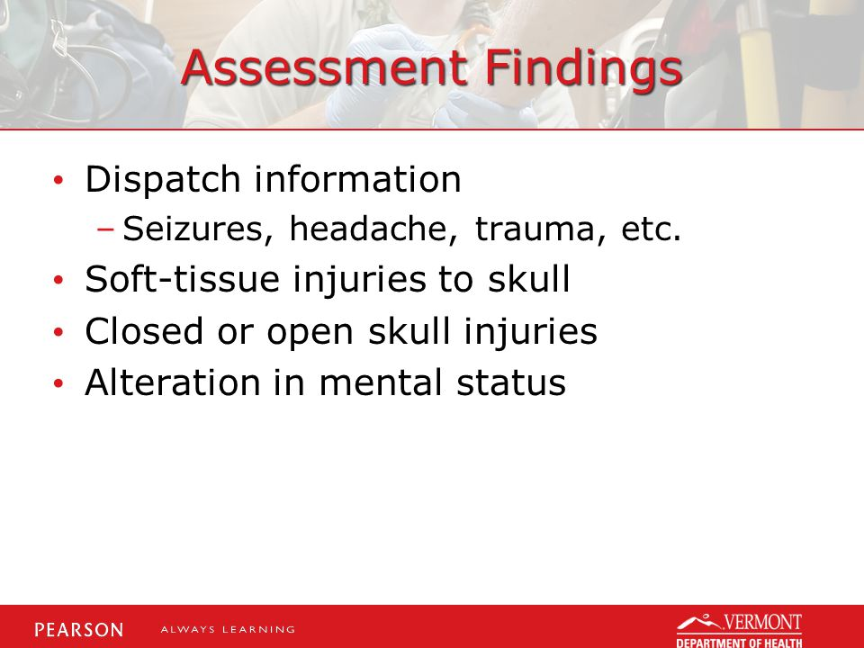 Assessment Findings Dispatch information Soft-tissue injuries to skull