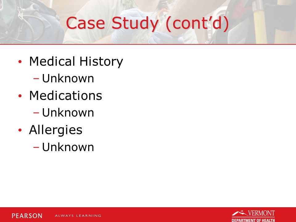 Case Study (cont'd) Medical History Medications Allergies Unknown