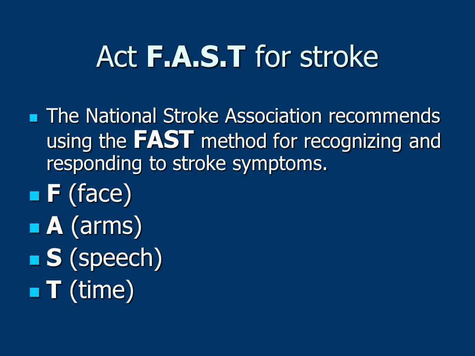 Act F.A.S.T for stroke F (face) A (arms) S (speech) T (time)