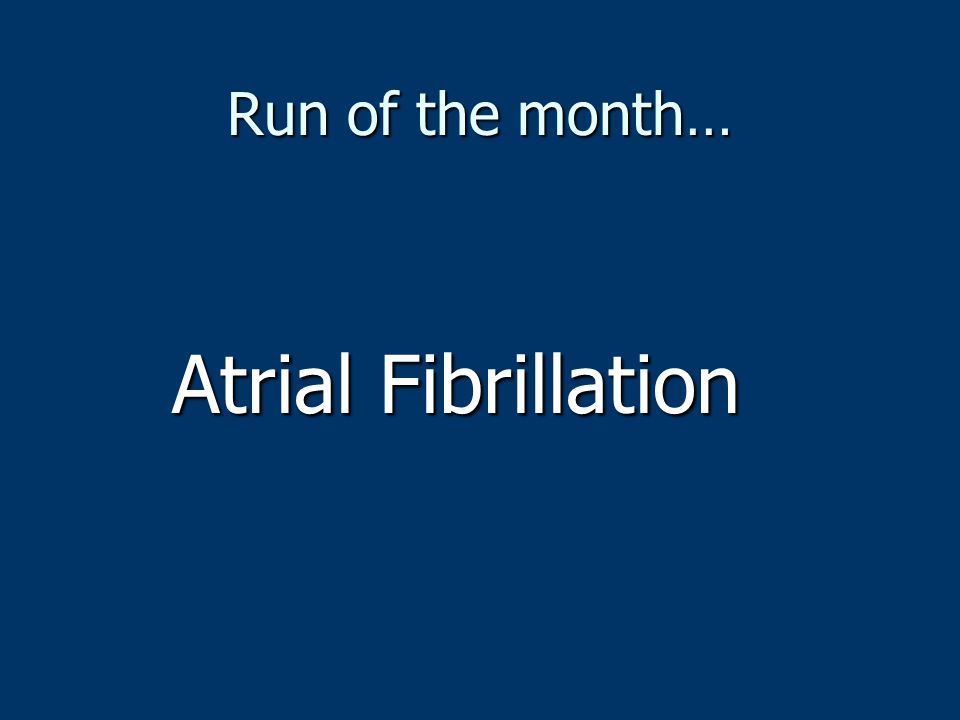 Run of the month… Atrial Fibrillation
