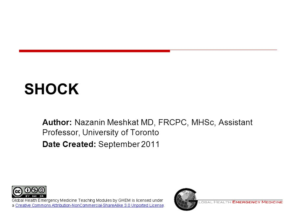 SHOCK Author: Nazanin Meshkat MD, FRCPC, MHSc, Assistant Professor, University of Toronto. Date Created: September 2011.