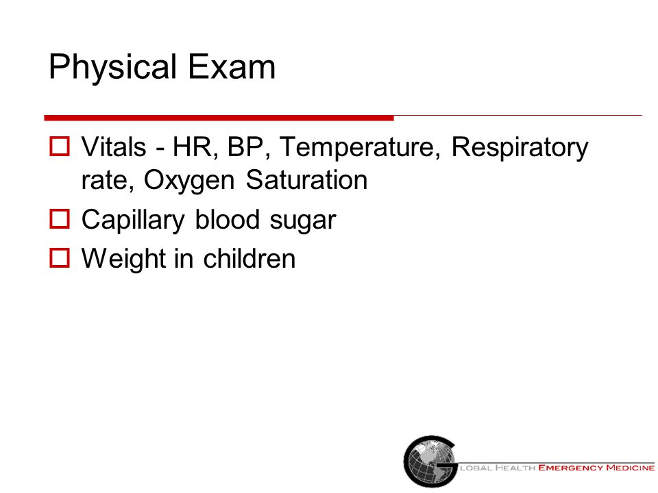 Physical Exam Vitals - HR, BP, Temperature, Respiratory rate, Oxygen Saturation. Capillary blood sugar.